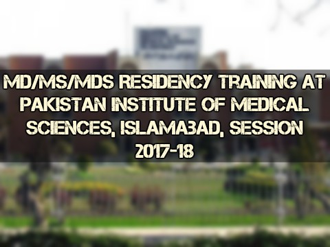MD/MS/MDS Residency Training at Pakistan Institute of Medical Sciences, Islamabad, Session 2017-18